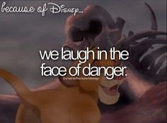 BECAUSE OF DISNEY... we laugh in the face of danger. Lion King