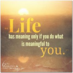 """""""Life has meaning only if you do what is meaningful to you."""""""