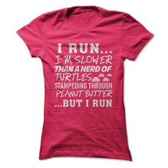 Funny t-shirt for slow runners: I run... I'm slower than a herd of turtles running through peanut butter... but I run.