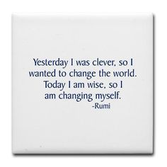 Yesterday I was clever, so I wanted to change the world. Today, I am wise, so I am charging myself.-Rumi
