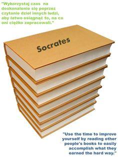 """""""Wykorzystaj czas na doskonalenie się poprzez czytanie dzieł innych ludzi, aby łatwo osiągnąć to, na co oni ciężko zapracowali.""""  """"Use the time to improve yourself by reading other people's books to easily accomplish what they earned the hard way.""""   Socrates"""