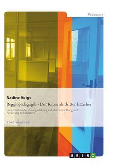Reggiopädagogik - Der Raum als dritter Erzieher Zum Einfl uss der Raumgestaltung auf die Entwicklung und Förderung von Kindern GRIN http://grin.to/Pkf7j Amazon http://grin.to/UR1VD