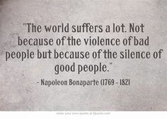 The world suffers a lot. Not because of the violence of bad people but because of the silence of good people. Its deep Own Quotes, Great Quotes, Quotes To Live By, Life Quotes, Inspirational Quotes, Motivational, Cool Words, Wise Words, Meaningful Words