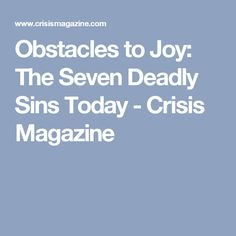 Obstacles to Joy: The Seven Deadly Sins Today - Crisis Magazine