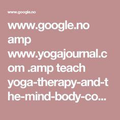 www.google.no amp www.yogajournal.com .amp teach yoga-therapy-and-the-mind-body-connection-part-1