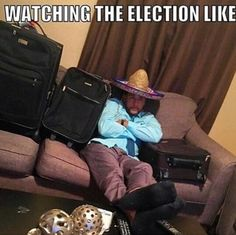 I would've been ready to leave right away if Hillary won!