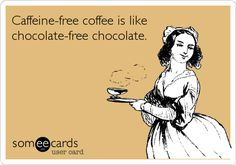 Caffeine-free coffee is like chocolate-free chocolate.