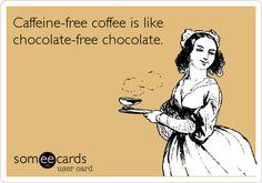 Caffeine-free coffee is like chocolate-free chocolate.