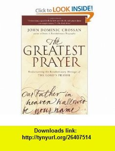 The Greatest Prayer Rediscovering the Revolutionary Message of the Lords Prayer (9780061875687) John Dominic Crossan , ISBN-10: 0061875686  , ISBN-13: 978-0061875687 ,  , tutorials , pdf , ebook , torrent , downloads , rapidshare , filesonic , hotfile , megaupload , fileserve