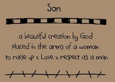 Son- a beautiful creation by God, placed in the arms of a woman to raise up, love and respect as a man. Quotes, quotes about son, sons