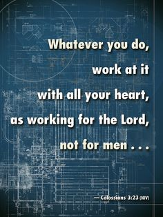Whatever you do, work at it with all your heart, as working for the Lord, not for men... Colossians 3:23