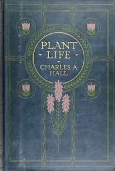 Decorative cover of 'Plant Life.' Author - Charles A. Hall. Published 1915 by A.C. Black & Co. London. Cornell University Library archive.org