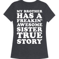 """My Brother Has A Freakin' Awesome Sister True Story - This funny sister shirt is a perfect sister gift from a funny brother that features the quote """"My brother has a freakin' awesome sister true story."""" This sister t shirt is a perfect gift for sisters, for anyone that loves sister quotes, sister shirts and sister jokes. #Sister Sister Jokes, Brother Humor, Sister Shirts, Funny Sister, Funny Shirt Sayings, T Shirts With Sayings, Funny Shirts, Sister Love Quotes, Sister Birthday Quotes"""