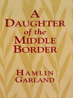 A Daughter of the Middle Border on Scribd // Pulitzer Prize–winning sequel to A Son of the Middle Border continues the autobiographical theme of that book and deals with Garland's marriage and later career. A sensitive study of individuals, their relationships, and the colorful drama that made up their daily lives. Among the most perceptive regional works in American literature, this volume about the trials and challenges of pioneer life in mid-America will be of interest to history students…