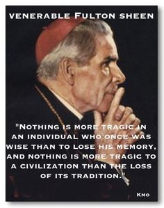 "Ven. Fulton J.Sheen.- ""... Nothing is more tragic to a civilization than the loss of its tradition."""