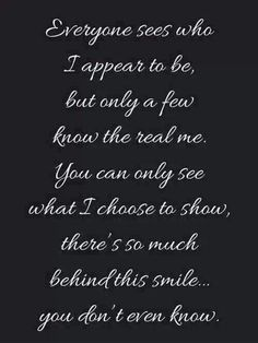 Scorpio--Everyone sees who I appear to be, but only a fe know the real me. You can only see what I choose to show, theres so much behind this smile you don't know. Life Quotes Love, Great Quotes, Quotes To Live By, Inspirational Quotes, Random Quotes, Quote Life, Awesome Quotes, Meaningful Quotes, Motivational Message