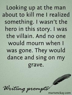 I'm Not The Hero – Wednesday Writing prompt - - Looking up at the man about to kill me I realized something. I wasn't the hero in this story. I was the villain. And no one would mourn when I was gone. They would dance and sing on my grave. Book Prompts, Daily Writing Prompts, Book Writing Tips, Dialogue Prompts, Creative Writing Prompts, Writing Challenge, Writing Words, Writing Quotes, Writing Skills
