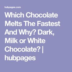 Which Chocolate Melts The Fastest And Why? Dark, Milk or White Chocolate? | hubpages