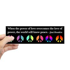 When the power of love overcomes the love of power the world will know peace. Jimi Hendrix