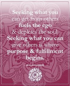 """""""Seeking what you can get from others fuels the ego & depletes the soul. Seeking what you can give others is where purpose & fulfillment begins"""" - Jen Groover Thriving Together, Olivia :-) xoxo awakentheenlightenedentrepreneur.com/"""