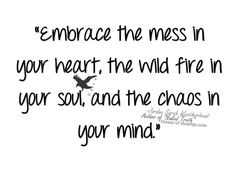 Embrace the mess in your heart, the wild fire in your soul, and the chaos in your mind.  - Jordan Sarah Weatherhead