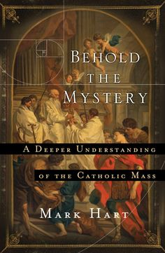 "Behold the Mystery: A Deeper Understanding of the Catholic Mass. Mark Hart of Life Teen wastes no time getting to the heart of the matter (yes, pun intended) in his new book, ""Behold the Mystery: A Deeper Understanding of the Catholic Mass,"" when he illustrates the lengths to which people will go to obtain something upon which they place great value — camping out for days for movie tickets, new products, lotteries, silly game shows, etc."