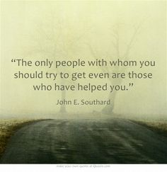 """""""The only people with whom you should try to get even are those who have helped you."""""""