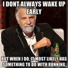 Running Humor #4: I don't always wake up early, but then I do, it most likely has something to do with running.