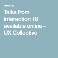 Talks from Interaction 18 available online – UX Collective