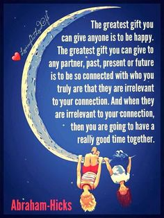 The greatest gist you can give anyone is to be happy. The greatest gift you can give to any partner, past, present or future is to be so connected with who you truly are that they are irrelevant to your connection, then you are going to have a really good time together. -Abe