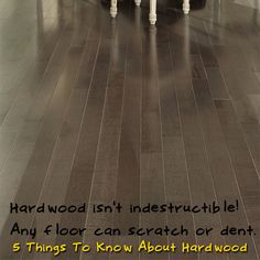 Hardwood is NOT indestructible! Any hardwood floor could scratch or dent. [5 Things To Know About Hardwood]