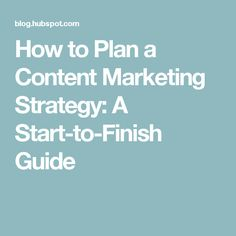 How to Plan a Content Marketing Strategy: A Start-to-Finish Guide