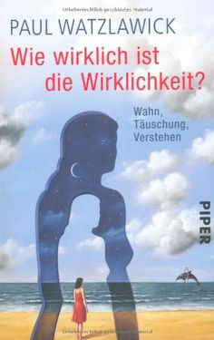 Paul Watzlawick, Wie wirklich ist die Wirklichkeit? Wahn, Täuschung, Verstehen |