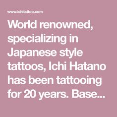 World renowned, specializing in Japanese style tattoos, Ichi Hatano has been tattooing for 20 years. Based in Yōga in Tokyo, Japan.