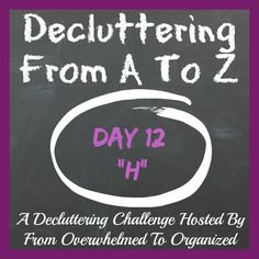 "Today we're decluttering things that begin with H!  Check out this list for ideas and then let go of a few items to start enjoying a less-cluttered home!   #DeclutteringFromAToZ From Overwhelmed to Organized: Day 12: Decluttering ""H"" Things {Decluttering From A To Z}"