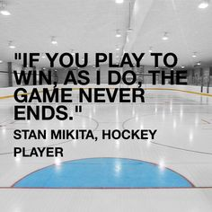 """""""If you play to win, as I do, the game never ends.""""  -- Stan Mikita, hockey player"""