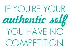 If you're your authentic self you have no competition  ~ #quote #authenticity # taolife