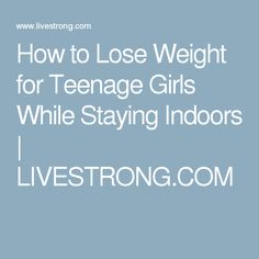 How to Lose Weight for Teenage Girls While Staying Indoors | LIVESTRONG.COM