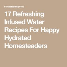 17 Refreshing Infused Water Recipes For Happy Hydrated Homesteaders