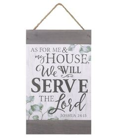A wonderful sentiment to hang in the house - As for me and my house, we will serve the Lord - Joshua 24:15