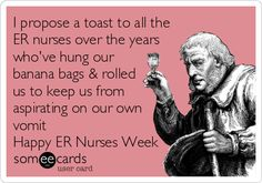I propose a toast to all the ER nurses over the years who've hung our banana bags & rolled us to keep us from aspirating on our own vomit Happy ER Nurses Week.