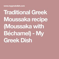 Traditional Greek Moussaka recipe (Moussaka with Béchamel) - My Greek Dish