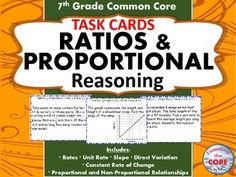 7th Grade RATIOS & PROPORTIONAL REASONING Word Problems - TASK CARDS I use these 40 task cards with my students to help them practice PROBLEMS SOLVING with RATIOS & PROPORTIONAL REASONING. This resource includes 40 task cards, a student answer sheet, and an answer key. Your students will love working with these task cards. Topics covered: ✔ rates ✔ unit rates ✔ slope ✔ direct variation ✔ proportional and non proportional relationships ✔ constant rate of change Aligned to Common Core…