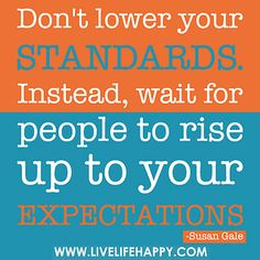 Don't lower your standards. Instead, wait for people to rise up to your expectations. by deeplifequotes, via Flickr