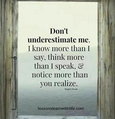 Don't underestimate me. I know more than I say, think more than I speak,  notice more than you realise. -Brigette Nicole
