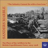 """The Infantry cannot do with a gun less"": The Place of the Artillery in the BEF, 1914-1918 ~ Sanders Marble ~ Columbia University Press ~ 2002"
