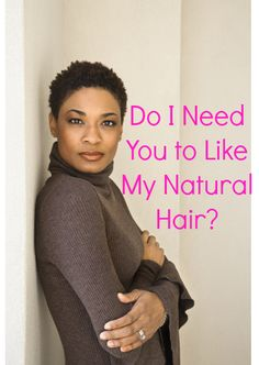 Do I Need You to Like My Natural Hair?