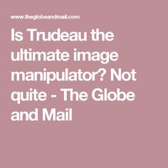Is Trudeau the ultimate image manipulator? Not quite - The Globe and Mail