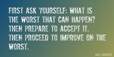 Quote by Dale Carnegie => First ask yourself: What is the worst that can happen? Then prepare to accept it. Then proceed to improve on the worst.
