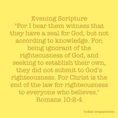 "Evening Scripture ""For I bear them witness that they have a zeal for God, but not according to knowledge. For, being ignorant of the righteousness of God, and seeking to establish their own, they did not submit to God's righteousness. For Christ is the end of the law for righteousness to everyone who believes."" Romans‬ ‭10‬:‭2-4‬ #eveningscripture #atruegospelministry #scripturequote #biblequote #quote #seekgod #godsword #godislove #gospel #jesus #jesussaves #teamjesus #LHBK #youthministry"